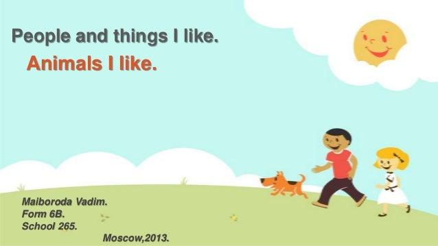 People and things I like.  Animals I like.  Maiboroda Vadim. Form 6B. School 265. Moscow,2013.