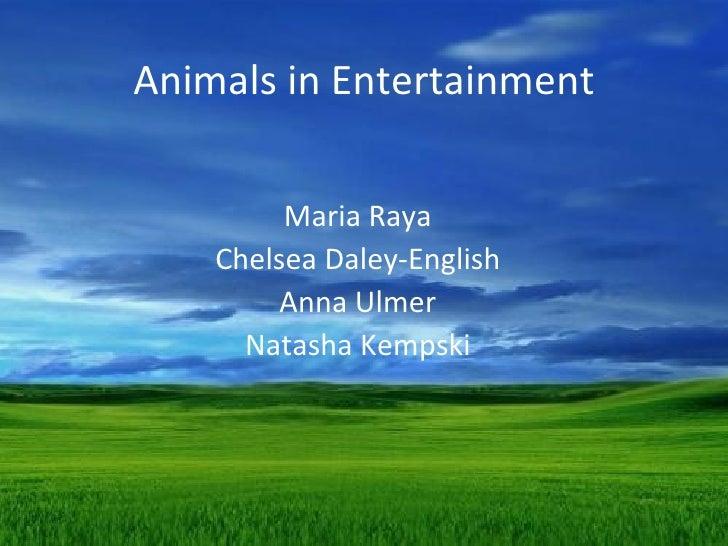 Animals in Entertainment         Maria Raya    Chelsea Daley-English         Anna Ulmer      Natasha Kempski