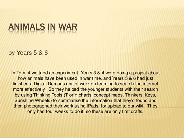 ANIMALS IN WARby Years 5 & 6 In Term 4 we tried an experiment: Years 3 & 4 were doing a project about     how animals have...