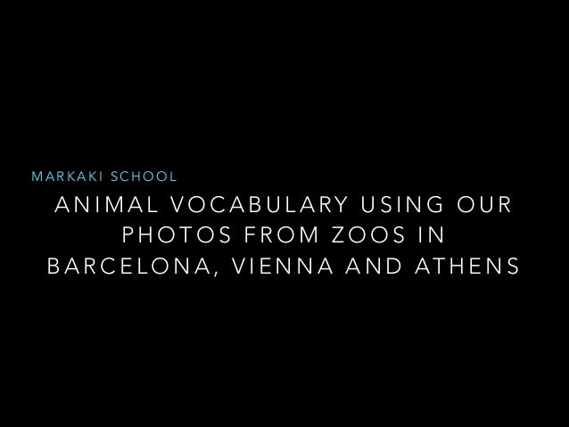 MARKAKI SCHOOL  ANIMAL VOCABULARY USING OUR PHOTOS FROM ZOOS IN B A R C E L O N A , V I E N N A A N D AT H E N S