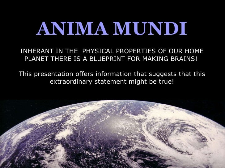 ANIMA MUNDI INHERANT IN THE  PHYSICAL PROPERTIES OF OUR HOME PLANET THERE IS A BLUEPRINT FOR MAKING BRAINS!  This presenta...