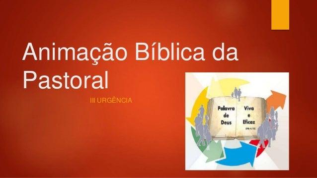 Animação Bíblica da Pastoral III URGÊNCIA