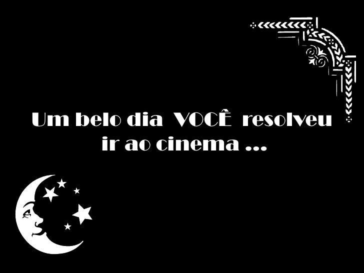 Um belo dia  VOCÊ  resolveu<br /> ir ao cinema ...<br />