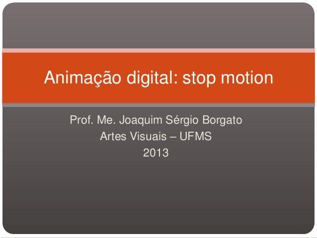 Prof. Me. Joaquim Sérgio BorgatoArtes Visuais – UFMS2013Animação digital: stop motion