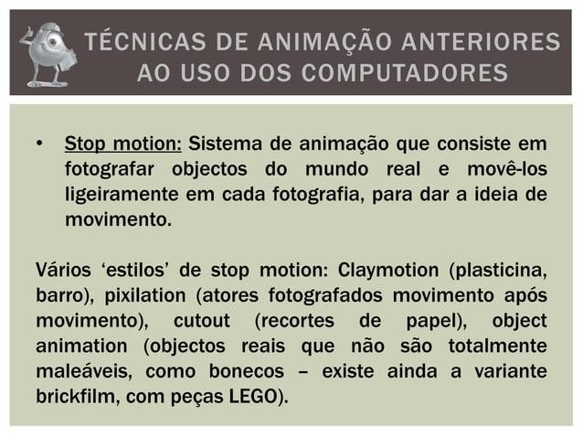 TÉCNICAS DE ANIMAÇÃO ANTERIORESAO USO DOS COMPUTADORES• Stop motion: Sistema de animação que consiste emfotografar objecto...