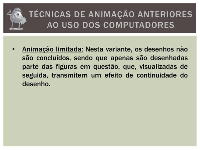 TÉCNICAS DE ANIMAÇÃO ANTERIORESAO USO DOS COMPUTADORES• Animação limitada: Nesta variante, os desenhos nãosão concluídos, ...