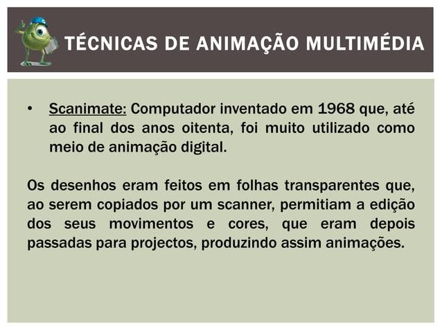 TÉCNICAS DE ANIMAÇÃO MULTIMÉDIA• Scanimate: Computador inventado em 1968 que, atéao final dos anos oitenta, foi muito util...