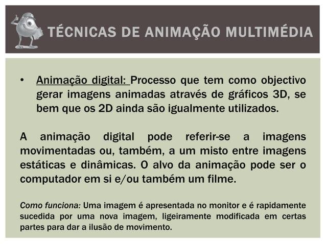 TÉCNICAS DE ANIMAÇÃO MULTIMÉDIA• Animação digital: Processo que tem como objectivogerar imagens animadas através de gráfic...