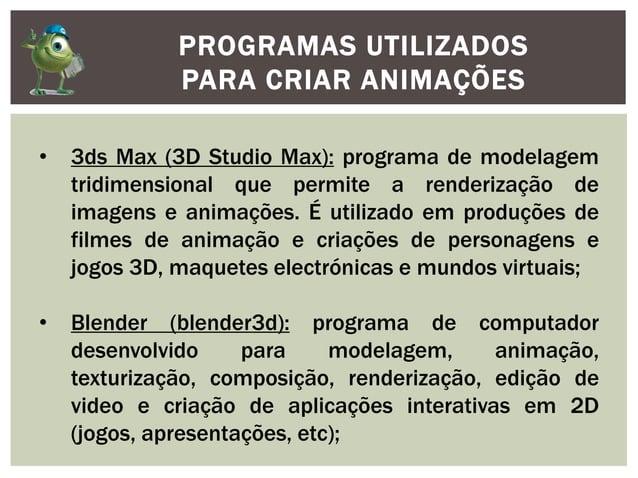 PROGRAMAS UTILIZADOSPARA CRIAR ANIMAÇÕES• 3ds Max (3D Studio Max): programa de modelagemtridimensional que permite a rende...