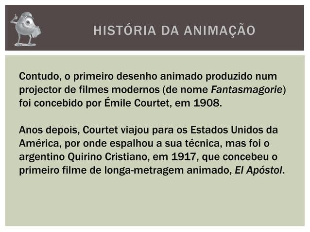 HISTÓRIA DA ANIMAÇÃOContudo, o primeiro desenho animado produzido numprojector de filmes modernos (de nome Fantasmagorie)f...