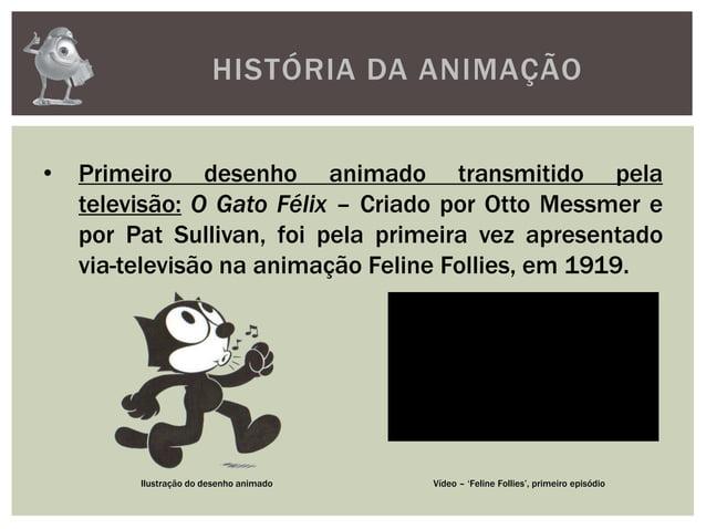 HISTÓRIA DA ANIMAÇÃO• Primeiro desenho animado transmitido pelatelevisão: O Gato Félix – Criado por Otto Messmer epor Pat ...