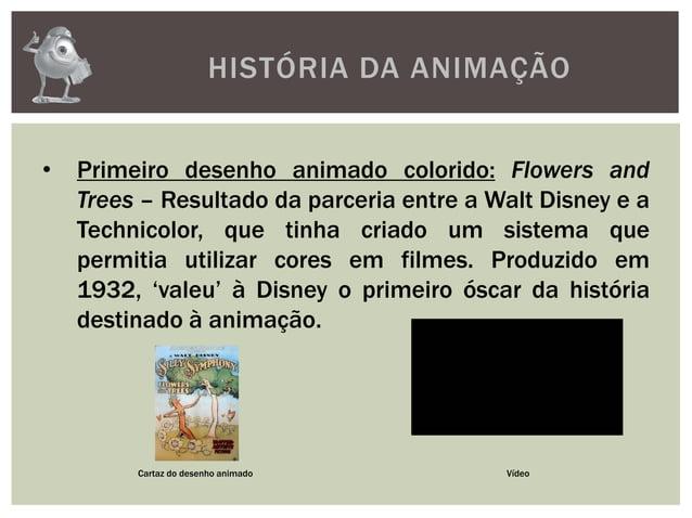 HISTÓRIA DA ANIMAÇÃO• Primeiro desenho animado colorido: Flowers andTrees – Resultado da parceria entre a Walt Disney e aT...