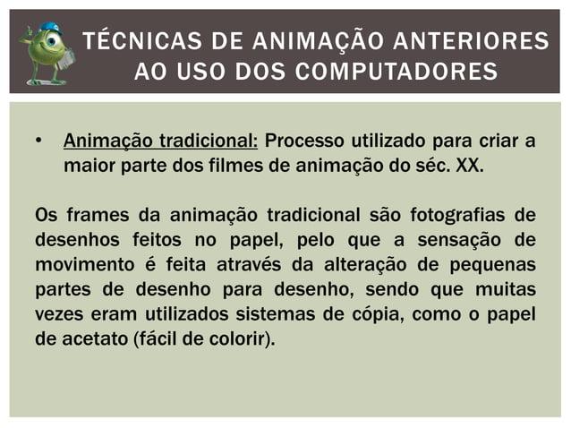 TÉCNICAS DE ANIMAÇÃO ANTERIORESAO USO DOS COMPUTADORES• Animação tradicional: Processo utilizado para criar amaior parte d...