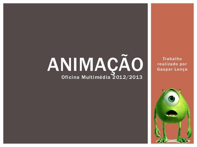 Trabalhorealizado porGaspar LançaANIMAÇÃOOficina Multimédia 2012/2013