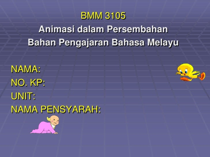 BMM 3105    Animasi dalam Persembahan  Bahan Pengajaran Bahasa MelayuNAMA:NO. KP:UNIT:NAMA PENSYARAH: