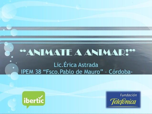 """""""ANIMATE A ANIMAR!"""" Lic.Érica Astrada IPEM 38 """"Fsco.Pablo de Mauro"""" – Córdoba-"""