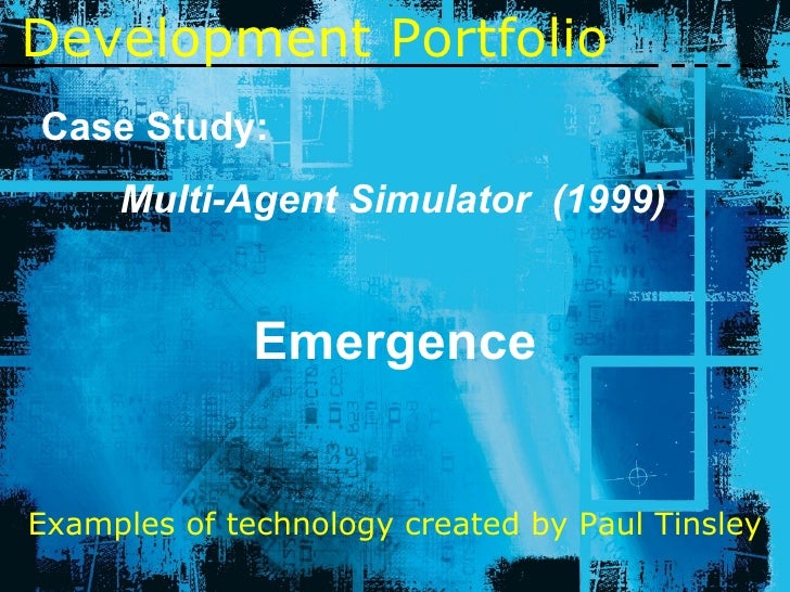 Development   Portfolio Case Study: Multi-Agent Simulator  (1999) Emergence Examples of technology created by Paul Tinsley