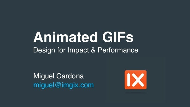 Animated GIFs Miguel Cardona miguel@imgix.com Design for Impact & Performance