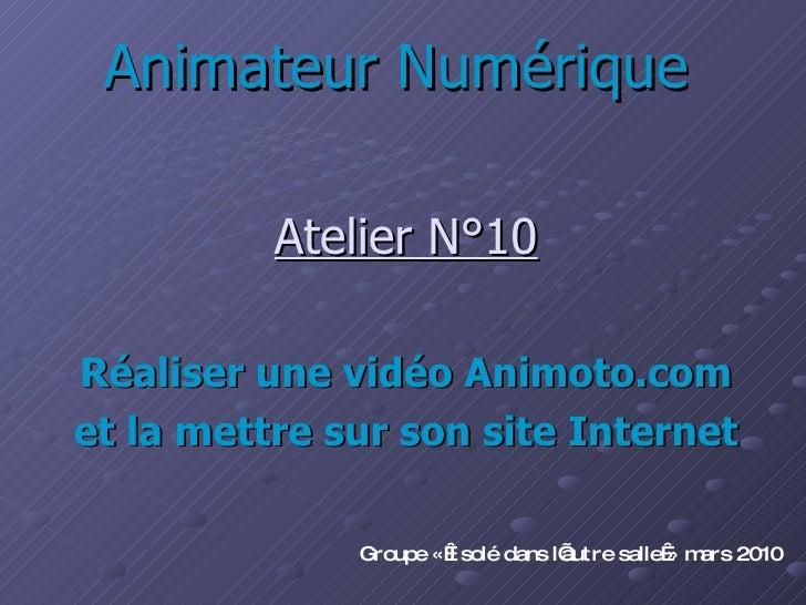 Animateur Numérique Atelier N°10 Réaliser une vidéo Animoto.com et la mettre sur son site Internet Groupe «Isolé dans l'a...