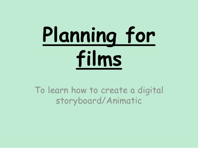 Planning for films To learn how to create a digital storyboard/Animatic