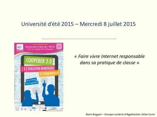 Université d'été 2015 – Mercredi 8 juillet 2015 « Faire vivre Internet responsable dans sa pratique de classe » Boris Ragu...
