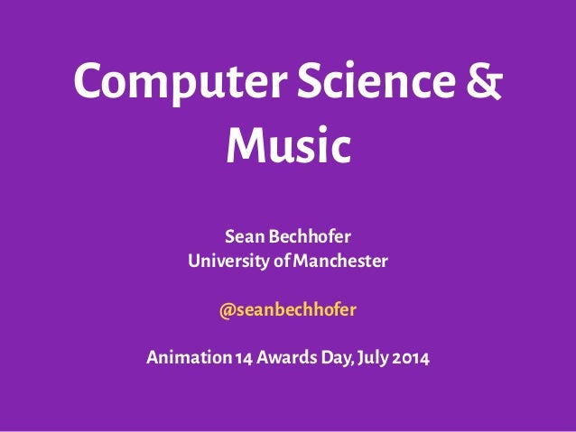 Computer Science & Music Sean Bechhofer University of Manchester ! @seanbechhofer ! Animation 14 Awards Day,July 2014