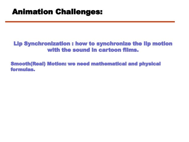 Animation Challenges:Lip Synchronization : how to synchronize the lip motionwith the sound in cartoon films.Smooth(Real) M...