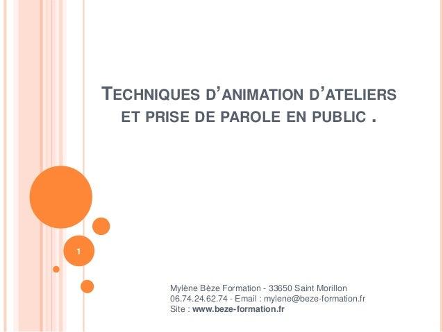 TECHNIQUES D'ANIMATION D'ATELIERS ET PRISE DE PAROLE EN PUBLIC . Mylène Bèze Formation - 33650 Saint Morillon 06.74.24.62....