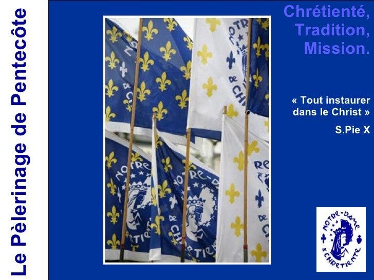 Le Pèlerinage de Pentecôte Chrétienté, Tradition, Mission. «Tout instaurer dans le Christ»  S.Pie X
