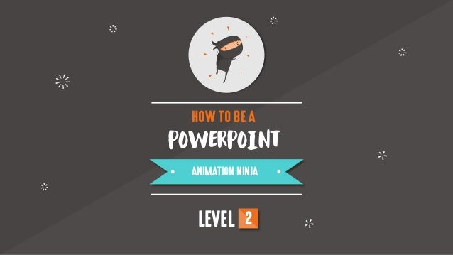 POWERPOINT HOW TO BE A ANIMATION NINJA LEVEL 2