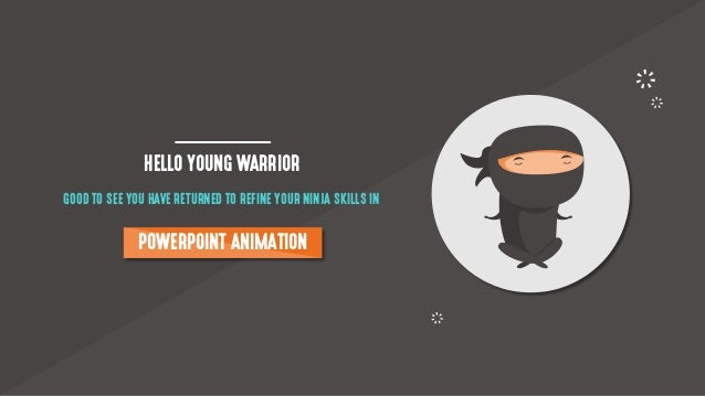 HELLO YOUNG WARRIOR GOOD TO SEE YOU HAVE RETURNED TO REFINE YOUR NINJA SKILLS IN POWERPOINT ANIMATION