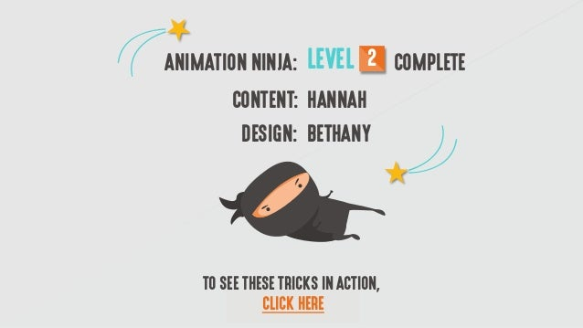 ANIMATION NINJA: LEVEL 2 COMPLETE CONTENT: HANNAH DESIGN: BETHANY TO SEE THESE TRICKS IN ACTION, CLICK HERE