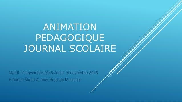 ANIMATION PEDAGOGIQUE JOURNAL SCOLAIRE Mardi 10 novembre 2015/Jeudi 19 novembre 2015 Frédéric Marot & Jean-Baptiste Massic...