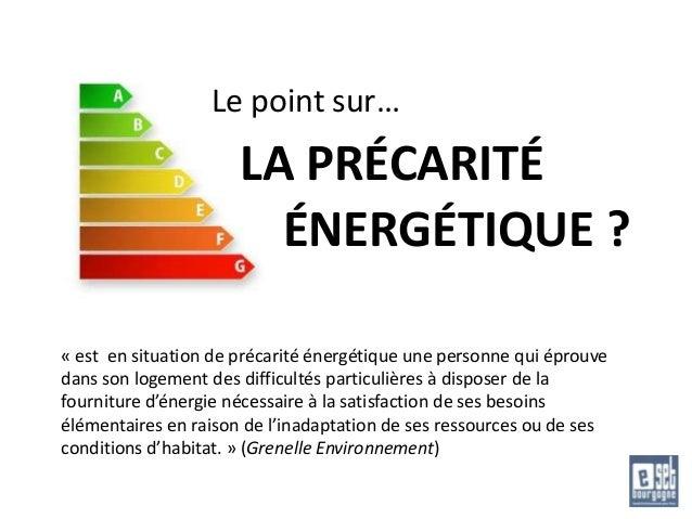 Le point sur…  LA PRÉCARITÉ ÉNERGÉTIQUE ? « est en situation de précarité énergétique une personne qui éprouve dans son lo...