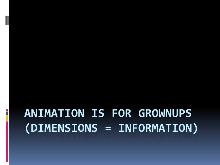 Animation IS FOR GROWNUPS(Dimensions = INFORMATION)<br />