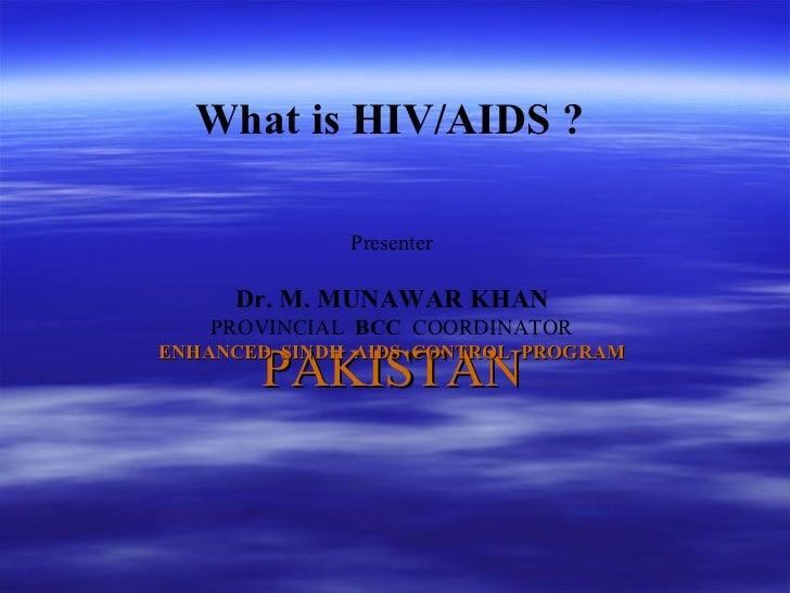 PAKISTAN Presenter Dr. M. MUNAWAR KHAN PROVINCIAL  BCC   COORDINATOR ENHANCED  SINDH  AIDS  CONTROL  PROGRAM What is HIV/A...
