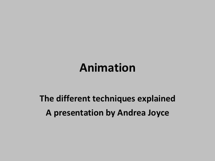 Animation The different techniques explained A presentation by Andrea Joyce