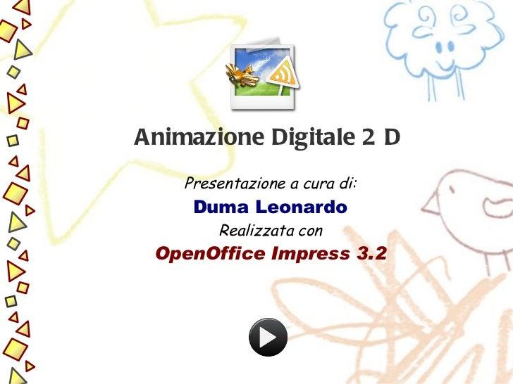 Animazione Digitale  2D Presentazione a cura di: Duma Leonardo Realizzata con OpenOffice Impress 3.2