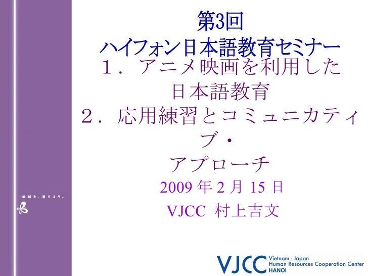 1.アニメ映画を利用した 日本語教育 2.応用練習とコミュニカティブ・ アプローチ 2009 年 2 月 15 日 VJCC  村上吉文