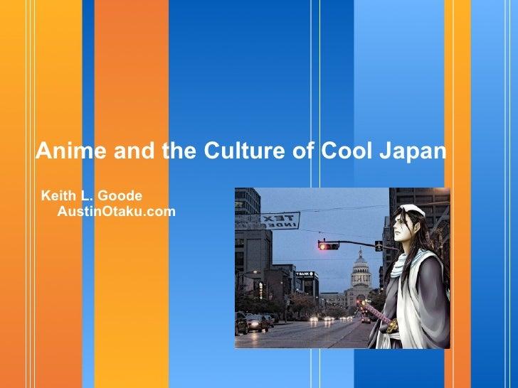 Anime and the Culture of Cool Japan <ul><li>Keith L. Goode AustinOtaku.com </li></ul>