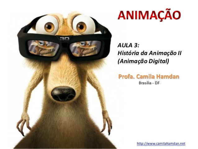 Profa. Camila Hamdan Brasília - DF http://www.camilahamdan.net AULA 3: História da Animação II (Animação Digital) ANIMAÇÃO