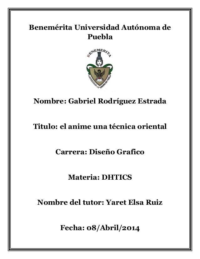 Benemérita Universidad Autónoma de Puebla Nombre: Gabriel Rodríguez Estrada Titulo: el anime una técnica oriental Carrera:...