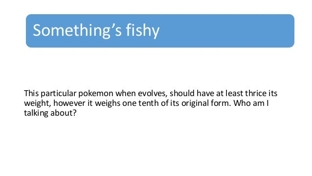 Something's fishy This particular pokemon when evolves, should have at least thrice its weight, however it weighs one tent...