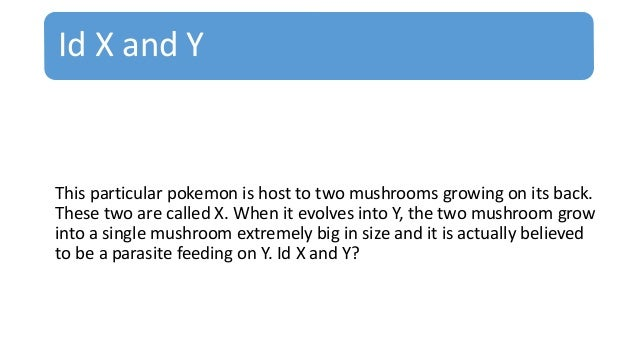 Id X and Y This particular pokemon is host to two mushrooms growing on its back. These two are called X. When it evolves i...
