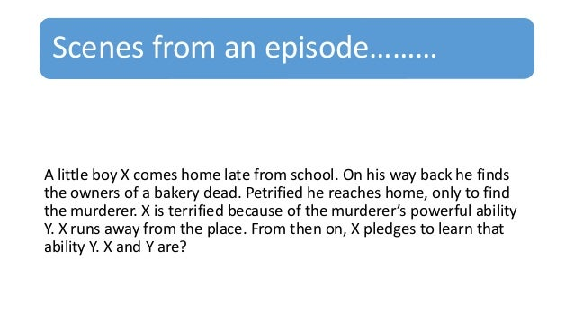 Scenes from an episode……… A little boy X comes home late from school. On his way back he finds the owners of a bakery dead...