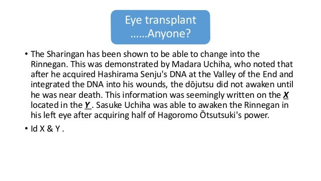 Eye transplant ……Anyone? • The Sharingan has been shown to be able to change into the Rinnegan. This was demonstrated by M...