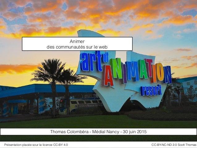 Animer des communautés sur le web Thomas Colombéra - Médial Nancy - 30 juin 2015 Présentation placée sour la licence CC-BY...