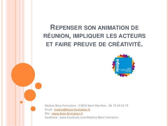 REPENSER SON ANIMATION DE RÉUNION, IMPLIQUER LES ACTEURS ET FAIRE PREUVE DE CRÉATIVITÉ. Mylène Bèze Formation - 33650 Sain...