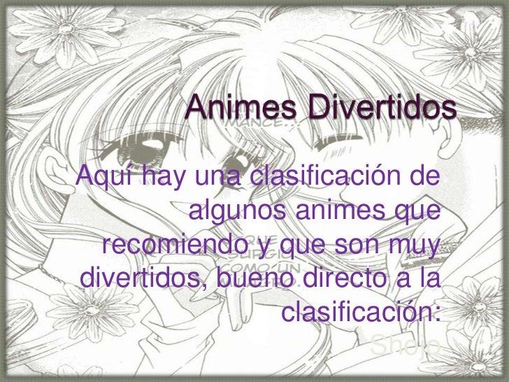 Aquí hay una clasificación de         algunos animes que  recomiendo y que son muydivertidos, bueno directo a la          ...