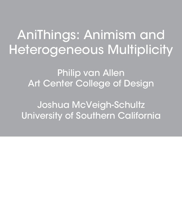 AniThings: Animism and Heterogeneous Multiplicity Philip van Allen Art Center College of Design Joshua McVeigh-Schultz Uni...